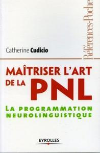 MAITRISER L'ART DE LA PNL. LA PROGRAMMATION NEUROLINGUISTIQUE. 2E EDITION