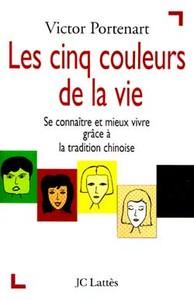 LES CINQ COULEURS DE LA VIE - SE CONNAITRE ET MIEUX VIVRE GRACE A LA TRADITION CHINOISE