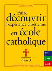 FAIRE DECOUVRIR L'EXPERIENCE CHRETIENNE EN ECOLE CATHOLIQUE - CYCLE 3