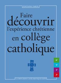 FAIRE DECOUVRIR L'EXPERIENCE CHRETIENNE EN COLLEGE CATHOLIQUE
