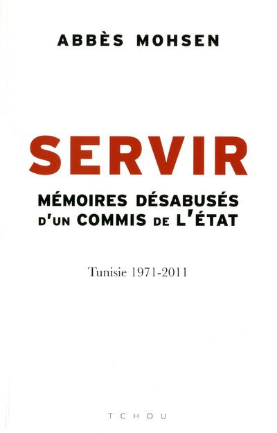 SERVIR - MEMOIRES DESABUSES D'UN COMMIS DE L'ETAT, TUNISIE 1971-2011