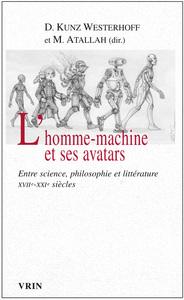L HOMME-MACHINE ET SES AVATARS ENTRE SCIENCE, PHILOSOPHIE ET LITTERATURE XVIIE-XXIE SIECLES