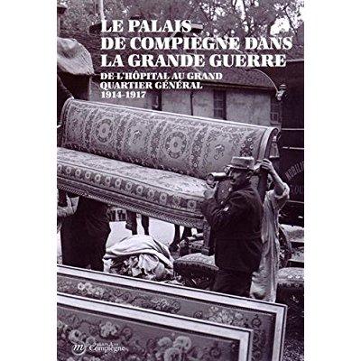 LE PALAIS DE COMPIEGNE DANS LA GRANDE GUERRE - DE L'HOPITAL AU GRAND QUARTIER GENERAL 1914-1917