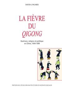 LA FIEVRE DU QIGONG GUERISON, RELIGION ET POLITIQUE EN CHINE, 1949-1999