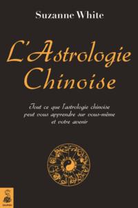 L'ASTROLOGIE CHINOISE TOUT CE QUE L'ASTROLOGIE CHINOISE PEUT VOUS APPRENDRE SUR VOUS-MEME ET VOTRE A