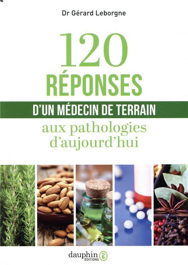 120 REPONSES D'UN MEDECIN DE TERRAIN - AUX PATHOLOGIES D'AUJOURD'HUI