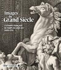 IMAGES DU GRAND SIECLE. L'ESTAMPE FRANCAISE AU TEMPS DE LOUIS XIV