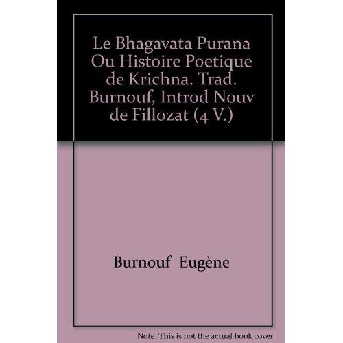 LE BHAGAVATA PURANA OU HISTOIRE POETIQUE DE KRICHNA. TRAD. BURNOUF, INTROD NOUV DE FILLOZAT (4 V.)