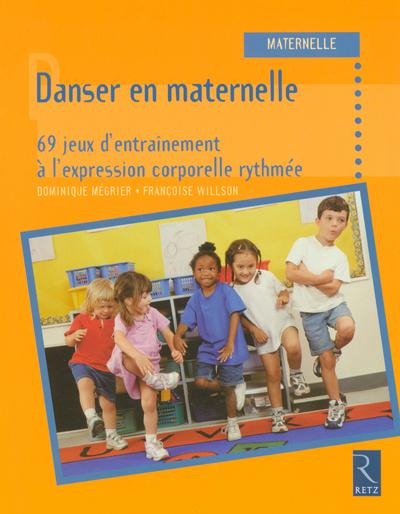 DANSER EN MATERNELLE - 69 JEUX D'ENTRAINEMENT A L'EXPRESSION CORPORELLE RYTHMEE
