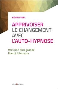 APPRIVOISER LE CHANGEMENT AVEC L'AUTO-HYPNOSE - VERS UNE PLUS GRANDE LIBERTE INTERIEURE