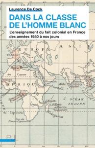 DANS LA CLASSE DE L'HOMME BLANC - L ENSEIGNEMENT DU FAIT COLONIAL EN FRANCE DES ANNEES 1980 A NOS JO
