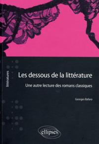 LES DESSOUS DE LA LITTERATURE UNE AUTRE LECTURE DES ROMANS CLASSIQUES