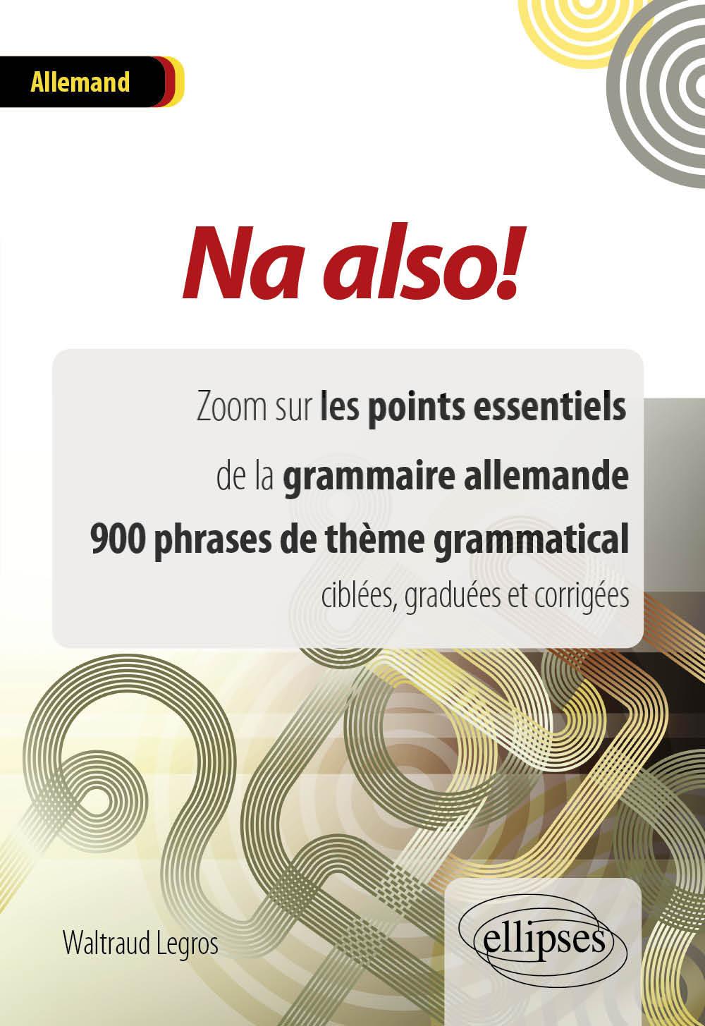 NA ALSO ! ZOOM SUR LES POINTS ESSENTIELS DE LA GRAMMAIRE ALLEMANDE 900 PHRASES DE THEME GRAMMATICAL