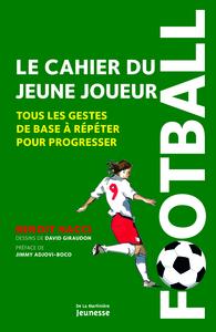 FOOTBALL, LE CAHIER DU JEUNE JOUEUR. TOUS LES GESTES DE BASE A REPETER POUR PROGRESSER