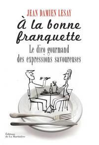 A LA BONNE FRANQUETTE. LE DICO GOURMAND DES EXPRESSIONS SAVOUREUSES