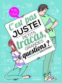 C'EST PAS JUSTE !. PETITS TRACAS, GRANDES QUESTIONS ? TOUTES LES SOLUTIONS !