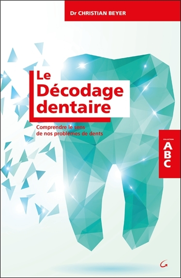 LE DECODAGE DENTAIRE - COMPRENDRE LE SENS DE NOS PROBLEMES DE DENTS - ABC