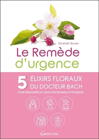 LE REMEDE D'URGENCE - 5 ELIXIRS FLORAUX DU DOCTEUR BACH POUR SURMONTER LES CHOCS EMOTIONNELS ET PHYS