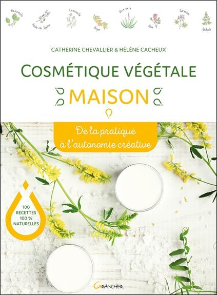 COSMETIQUE VEGETALE MAISON - DE LA PRATIQUE A L'AUTONOMIE CREATIVE