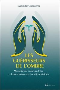 LES GUERISSEURS DE L'OMBRE - MAGNETISEURS, COUPEURS DE FEU ET LEURS RELATIONS AVEC LES MILIEUX MEDIC