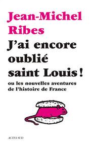 J'AI ENCORE OUBLIE SAINT LOUIS ! OU LES NOUVELLES AVENTURES DE L'HISTOIRE DE FRANCE
