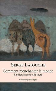 COMMENT REENCHANTER LE MONDE - LA DECROISSANCE ET LE SACRE