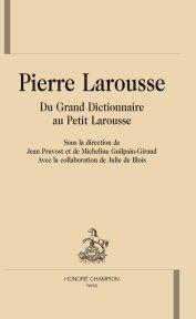 PIERRE LAROUSSE. DU GRAND DICTIONNAIRE AU PETIT LAROUSSE