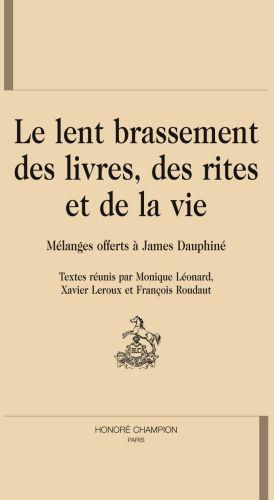 LE LENT BRASSEMENT DES LIVRES, DES RITES ET DE LA VIE. MELANGES OFFERTS A JAMES DAUPHINE.