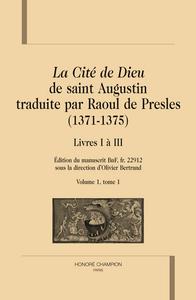 LA CITE DE DIEU TRADUITE PAR RAOUL DE PRESLES (1371-1375). LIVRES I A III. VOL. 1, T1