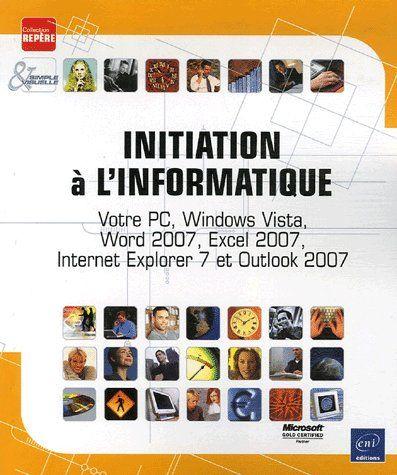 INITIATION A L'INFORMATIQUE - VOTRE PC, WINDOWS VISTA,INTERNET EXPLORER 7, WORD,EXCEL & OUTLOOK 2007