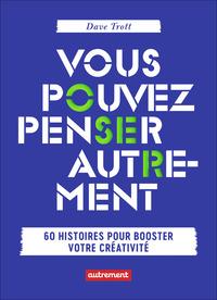 VOUS POUVEZ PENSER AUTREMENT - 60 HISTOIRES POUR BOOSTER VOTRE CREATIVITE