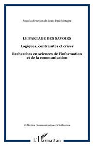 LE PARTAGE DES SAVOIRS - LOGIQUES, CONTRAINTES ET CRISES - RECHERCHES EN SCIENCES DE L'INFORMATION E