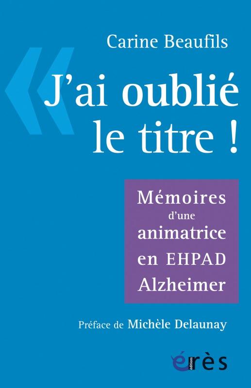 J'AI OUBLIE LE TITRE - MEMOIRES D'UNE ANIMATRICE EN EPHAD ALZHEIMER