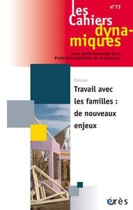 CAHIERS DYNAMIQUES 073 - TRAVAIL AVEC LES FAMILLES DE NOUVEAUX ENJEUX