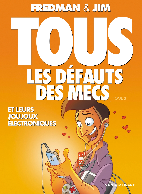 TOUS LES DEFAUTS DES MECS - TOME 03 - ET LEURS JOUJOUX ELECTRONIQUES...