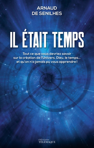 IL ETAIT TEMPS - TOUT CE QUE VOUS DEVRIEZ SAVOIR SUR LA CREATION DE L'UNIVERS, DIEU, LE TEMPS, ET QU