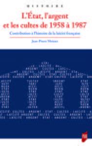 L ETAT  L ARGENT ET LES CULTES DE 1958 A 1987 - CONTRIBUTION A L HISTOIRE DE LA LAICITE FRANCAISE
