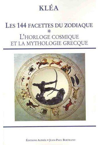 LES 144 FACETTES DU ZODIAQUE TOME 1 HORLOGE COSMIQUE ET LA MYTHOLOGIE GRECQUE