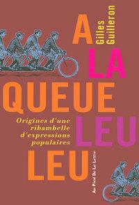 A LA QUEUE LEU LEU - ORIGINES D'UNE RIBAMBELLE D'EXPRESSIONS POPULAIRES