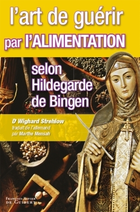 L'ART DE GUERIR PAR L'ALIMENTATION SELON HILDEGARDE DE BINGEN - RECETTES, TRAITEMENTS ET REGIMES