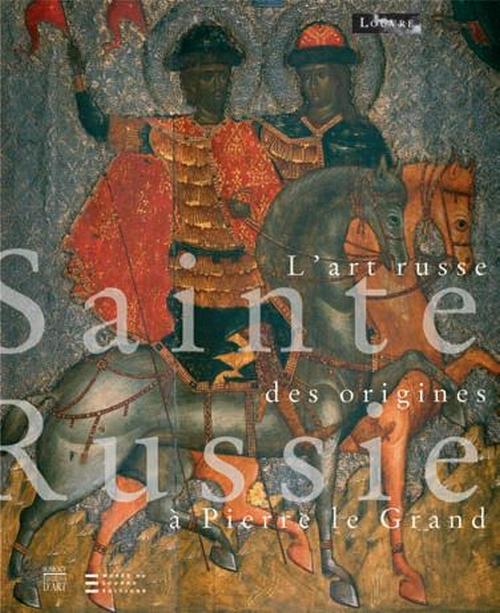 SAINTE-RUSSIE - L'ART RUSSE DES ORIGNIES A PIERRE LE GRAND (RELIE)
