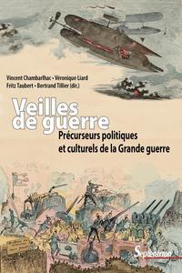 VEILLES DE GUERRE - PRECURSEURS POLITIQUES ET CULTURELS DE LA GRANDE GUERRE