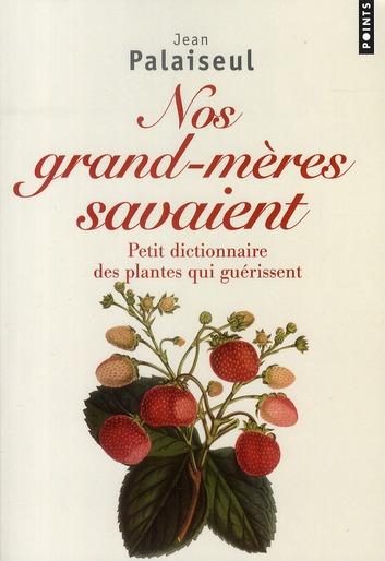NOS GRANDS-MERES SAVAIENT. PETIT DICTIONNAIRE DES PLANTES QUI GUERISSENT