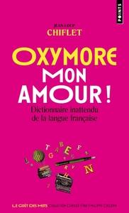 OXYMORE, MON AMOUR! - DICTIONNAIRE INATTENDU DE LA LANGUE FRANCAISE