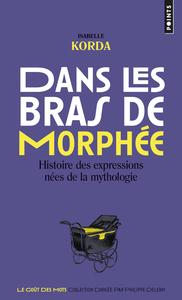 DANS LES BRAS DE MORPHEE - HISTOIRE DES EXPRESSIONS NEES DE LA MYTHOLOGIE