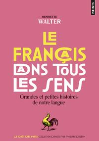 FRANCAIS DANS TOUS LES SENS. GRANDES ET PETITES HISTOIRES DE NOTRE LANGUE (LE)
