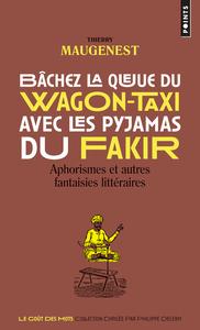 BACHEZ LA QUEUE DU WAGON-TAXI AVEC LES PYJAMAS DU FAKIR - APHORISMES ET AUTRES FANTAISIES LITTERAIRE