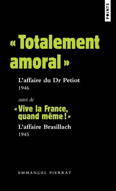 """""""TOTALEMENT AMORAL"""" : L'AFFAIRE DU DR PETIOT 1946. SUIVI DE """"VIVE LA FRANCE, QUAND MEME !"""" : L'AFFAI"""