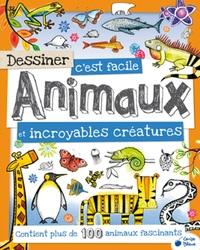 DESSINER C'EST FACILE ANIMAUX ET INCROYABLES CREATURES