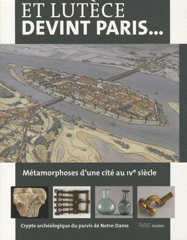 ET LUTECE DEVINT PARIS METAMORPHOSES D'UNE CITE AU IVE SIECLE